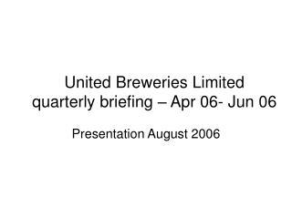 United Breweries Limited quarterly briefing – Apr 06- Jun 06