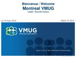 Bienvenue  / Welcome Montreal  VMUG Leader:  Riccardo Ventura