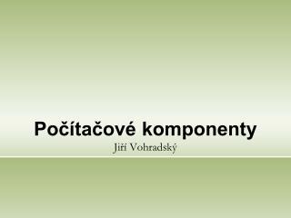 Počítačové komponenty Jiří Vohradský