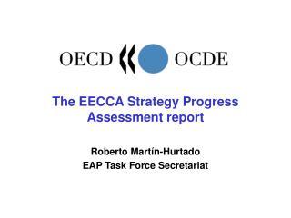 The EECCA Strategy Progress Assessment report Roberto Martín-Hurtado EAP Task Force Secretariat