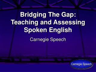 Bridging The Gap: Teaching and Assessing Spoken English