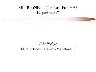 "MiniBooNE – ""The Last Fun HEP Experiment"""