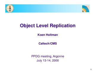 Object Level Replication Koen Holtman Caltech/CMS PPDG meeting, Argonne July 13-14, 2000