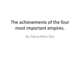 The achievements of the four most important empires.