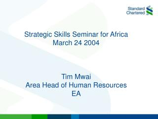 Strategic Skills Seminar for Africa March 24 2004 Tim Mwai Area Head of Human Resources EA