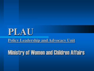 PLAU Policy Leadership and Advocacy Unit Ministry of Women and Children Affairs
