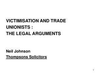 VICTIMISATION AND TRADE UNIONISTS :  THE LEGAL ARGUMENTS   Neil Johnson Thompsons Solicitors