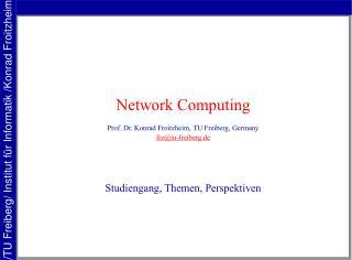 Network Computing Prof. Dr. Konrad Froitzheim, TU Freiberg, Germany frz@tu-freiberg.de
