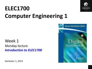 ELEC1700 Computer Engineering 1 Week 1 Monday lecture Introduction to ELEC1700 Semester 1, 2013
