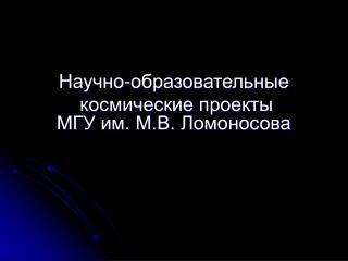 Научно-образовательные  космические проекты                МГ У им. М.В. Ломоносова