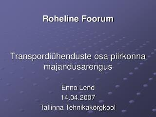 Roheline Foorum Transpordiühenduste osa piirkonna majandusarengus  Enno Lend 14.04.2007