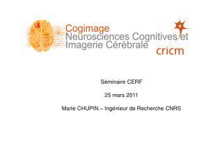 Séminaire CERF 25 mars 2011 Marie CHUPIN – Ingénieur de Recherche CNRS