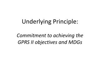 Underlying Principle: Commitment to achieving the  GPRS II objectives and MDGs