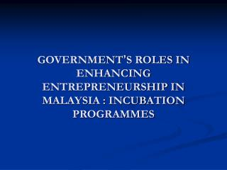 GOVERNMENT � S ROLES IN ENHANCING ENTREPRENEURSHIP IN MALAYSIA : INCUBATION PROGRAMMES