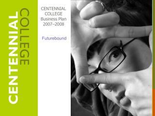 CENTENNIAL COLLEGE Business Plan 2007�2008