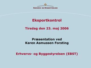 Eksportkontrol Tirsdag den 23. maj 2006 Præsentation ved Karen Asmussen Forsting