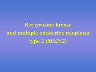 Ret tyrosine kinase  and multiple endocrine neoplasia type 2 (MEN2)