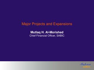 Major Projects and Expansions Mutlaq H. Al-Morished Chief Financial Officer, SABIC