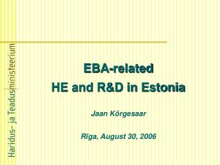 EBA-related  HE and R&D in Estonia Jaan Kõrgesaar R ī ga, August 30, 2006