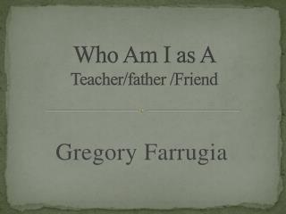 Who Am I as A  Teacher/father /Friend