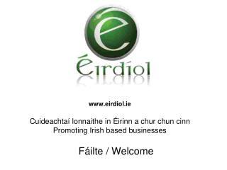eirdiol.ie Cui deachtaí lonnaithe in  Éirinn a chur chun cinn Promoting Irish based businesses