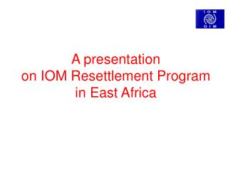 A presentation  on IOM Resettlement Program  in East Africa