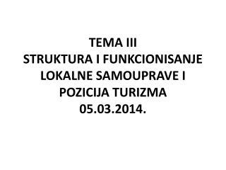 TEMA III STRUKTURA I FUNKCIONISANJE LOKALNE  SAMOUPRAVE I POZICIJA TURIZMA 05.03.2014.