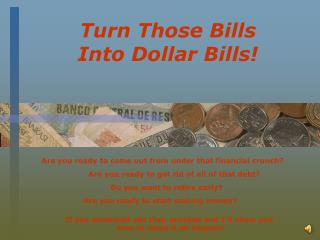 Turn Those Bills  Into Dollar Bills!