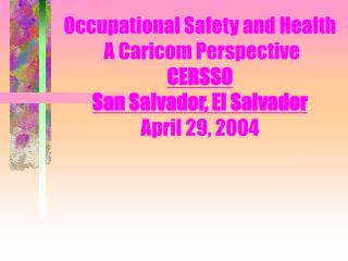 Occupational Safety and Health  A Caricom Perspective CERSSO San Salvador, El Salvador April 29, 2004