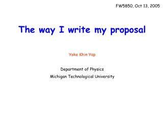 The way I write my proposal Yoke Khin Yap Department of Physics Michigan Technological University