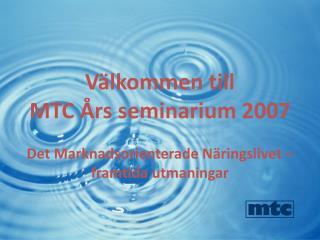 Välkommen till  MTC Års seminarium 2007 Det Marknadsorienterade Näringslivet –