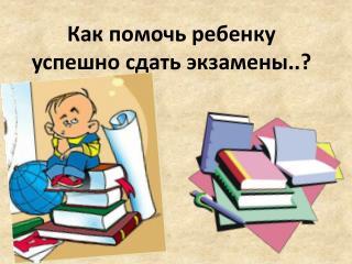 Как помочь ребенку успешно сдать экзамены..?