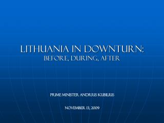 Lithuania in downturn: Before, during, after Prime Minister Andrius Kubilius No vember 13, 2009