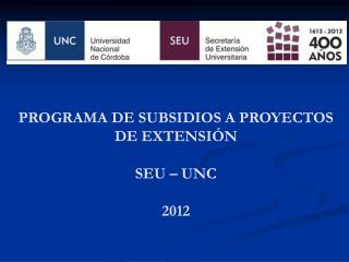 PROGRAMA DE SUBSIDIOS A PROYECTOS DE EXTENSIÓN SEU – UNC 2012