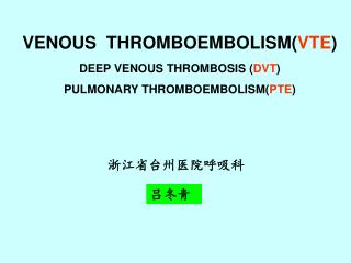 VENOUS  THROMBOEMBOLISM( VTE ) DEEP VENOUS THROMBOSIS ( DVT ) PULMONARY THROMBOEMBOLISM( PTE )