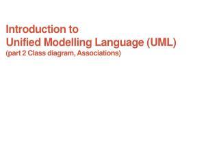 Introduction to Unified  Modelling  Language (UML) (part 2 Class diagram, Associations)