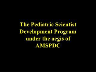 The Pediatric Scientist Development Program under the aegis of AMSPDC
