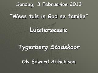 "Sondag , 3  Februarioe  2013 "" Wees tuis  in God se  familie """