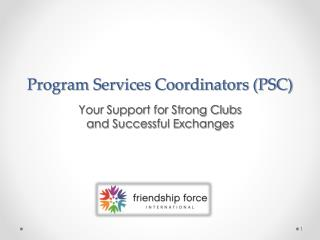 Program Services Coordinators (PSC) Your Support for Strong Clubs  and Successful Exchanges