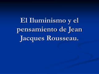 El Iluminismo y el pensamiento de Jean Jacques Rousseau.