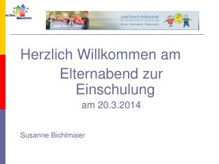 Herzlich Willkommen am Elternabend zur Einschulung am 20.3.2014 Susanne Bichlmaier