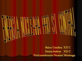 Baicu  Catalina  XII C Stoica  Sabina    XII C Prof.coordonator Nectara Mircioaga