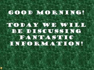 Good Morning!  Today We Will be Discussing Fantastic Information!