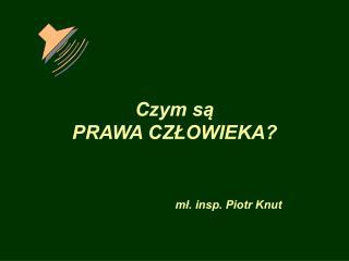 Czym s?  PRAWA CZ?OWIEKA? m?. insp. Piotr Knut