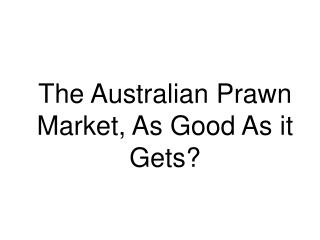 The Australian Prawn Market, As Good As it Gets?
