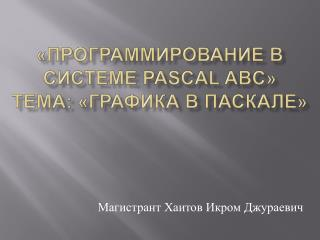 «Программирование в системе  Pascal  ABC»  Тема: «Графика в Паскале»