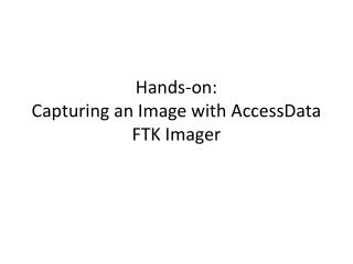 Hands-on: Capturing an Image with  AccessData  FTK Imager