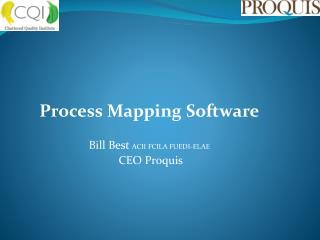 Process Mapping Software Bill Best  ACII FCILA FUEDI-ELAE  CEO Proquis