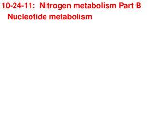 10-24-11:  Nitrogen metabolism Part B Nucleotide metabolism