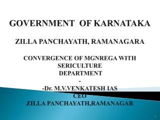 GOVERNMENT  OF KARNATAKA ZILLA PANCHAYATH, RAMANAGARA CONVERGENCE OF MGNREGA WITH SERICULTURE